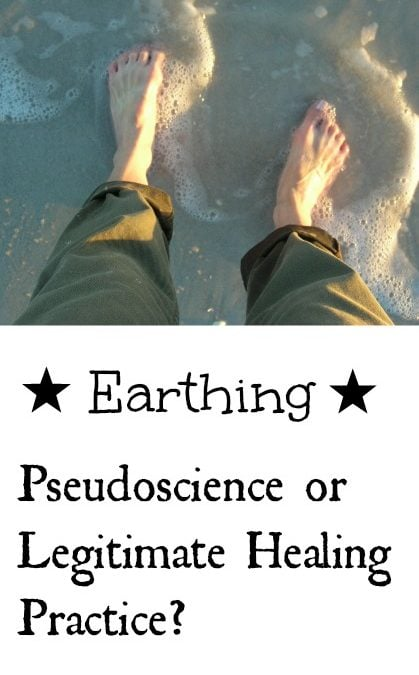 Earthing: Pseudoscience or Legitimate Healing Practice?