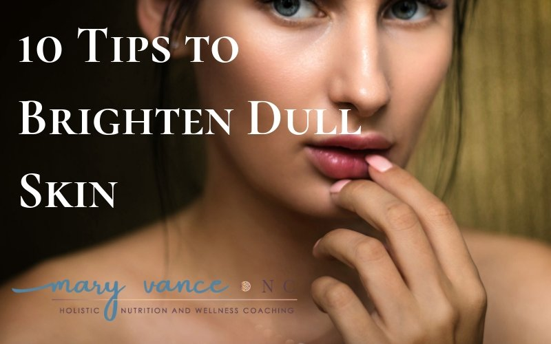 10 Tips to Brighten Dull Skin